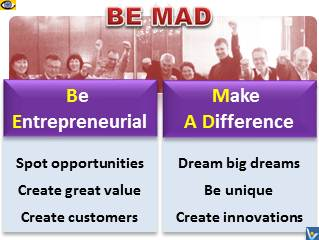 BE MAD - Be Entrepreneurial! Make A Difference!