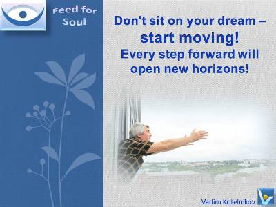 Dream quotes, Action, How to turn dreams to reality, Vadim Kotelnikov: Don't sit on your dream – start moving! Every step forward will open new horizons! Feed for Soul
