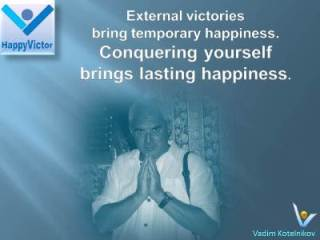 Vadim Kotelnikov Inspirational quotes on winning: External victories bring temporary happiness. Conquering yourself brings lasting happiness.