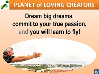 Dream big dream, commit to your true passion and you will learn to fly Vadim Kotelnikov quotes Planet of Loving Creators